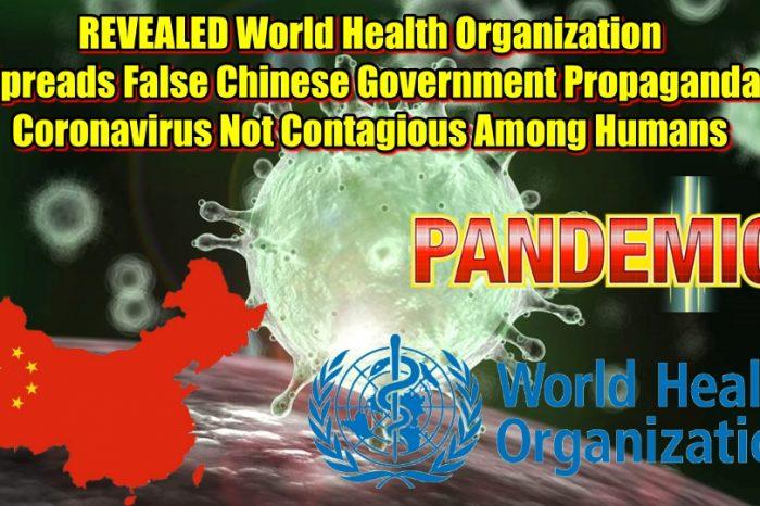 REVEALED World Health Organization Spreads False Chinese Government Propaganda: Coronavirus Not Contagious Among Humans