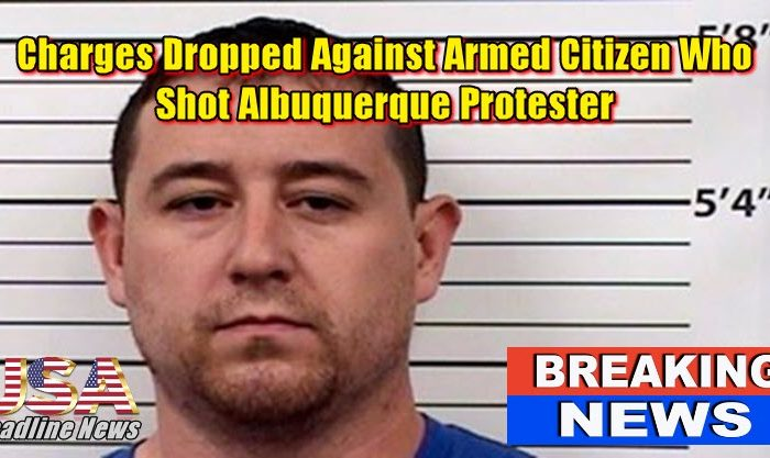 Charges Dropped Against Armed Citizen Who Shot Albuquerque Protester