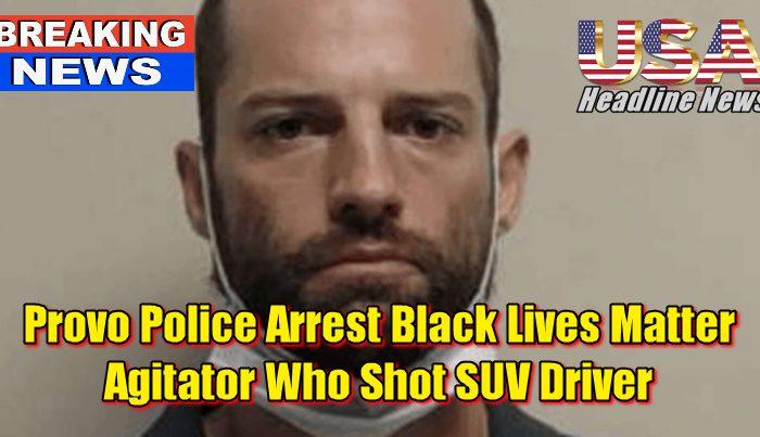 Provo Police Arrest Black Lives Matter Agitator Who Shot SUV Driver